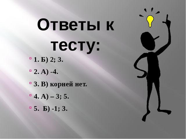 Ответы к тесту: 1. Б) 2; 3. 2. А) -4. 3. В) корней нет. 4. А) – 3; 5. 5. Б) -...