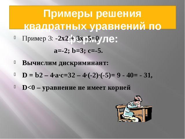 Примеры решения квадратных уравнений по формуле: Пример 3: -2x2 + 3x -5=0 а=-...