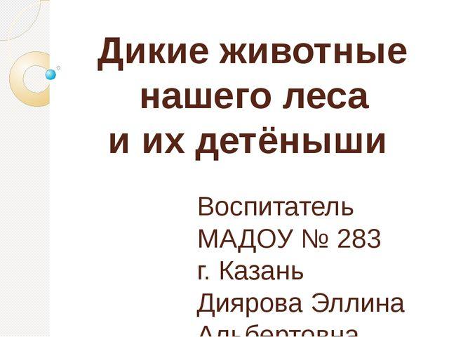 Дикие животные нашего леса и их детёныши Воспитатель МАДОУ № 283 г. Казань Д...