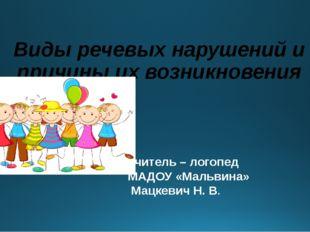 учитель – логопед МАДОУ «Мальвина» Мацкевич Н. В. Виды речевых нарушений и пр