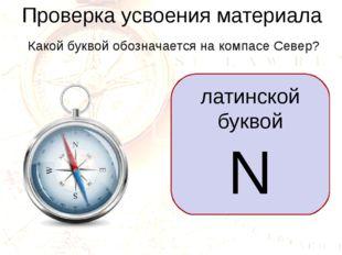Проверка усвоения материала Какой буквой обозначается на компасе Север? латин