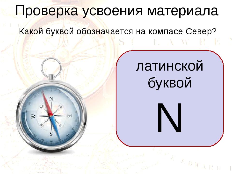 Проверка усвоения материала Какой буквой обозначается на компасе Север? латин...