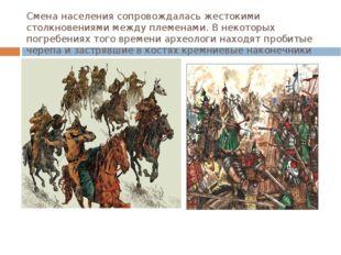 Смена населения сопровождалась жестокими столкновениями между племенами. В не
