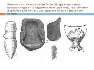 Именно на этом поселении были обнаружены самые первые следы металлургического