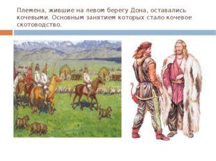 Племена, жившие на левом берегу Дона, оставались кочевыми. Основным занятием