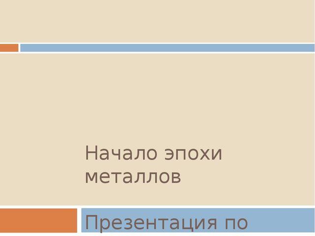 Начало эпохи металлов Презентация по истории Донского края 5 класс подготовил...