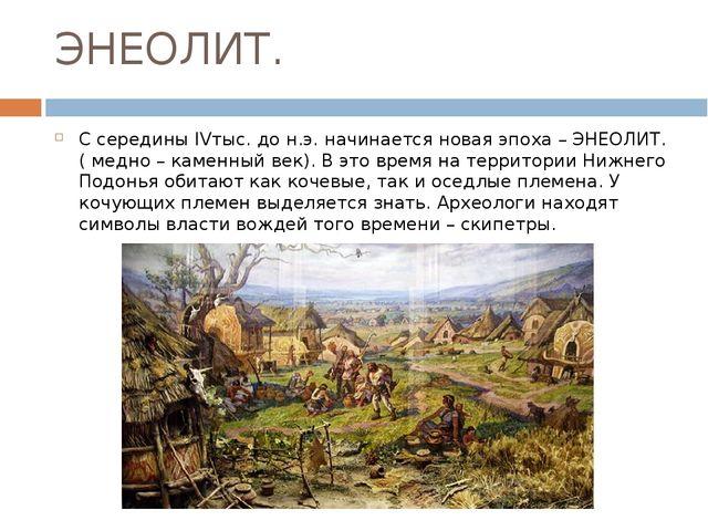ЭНЕОЛИТ. С середины IVтыс. до н.э. начинается новая эпоха – ЭНЕОЛИТ. ( медно...