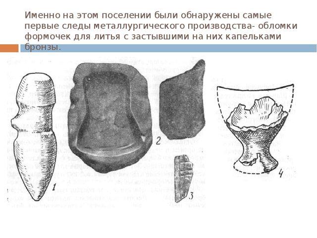 Именно на этом поселении были обнаружены самые первые следы металлургического...