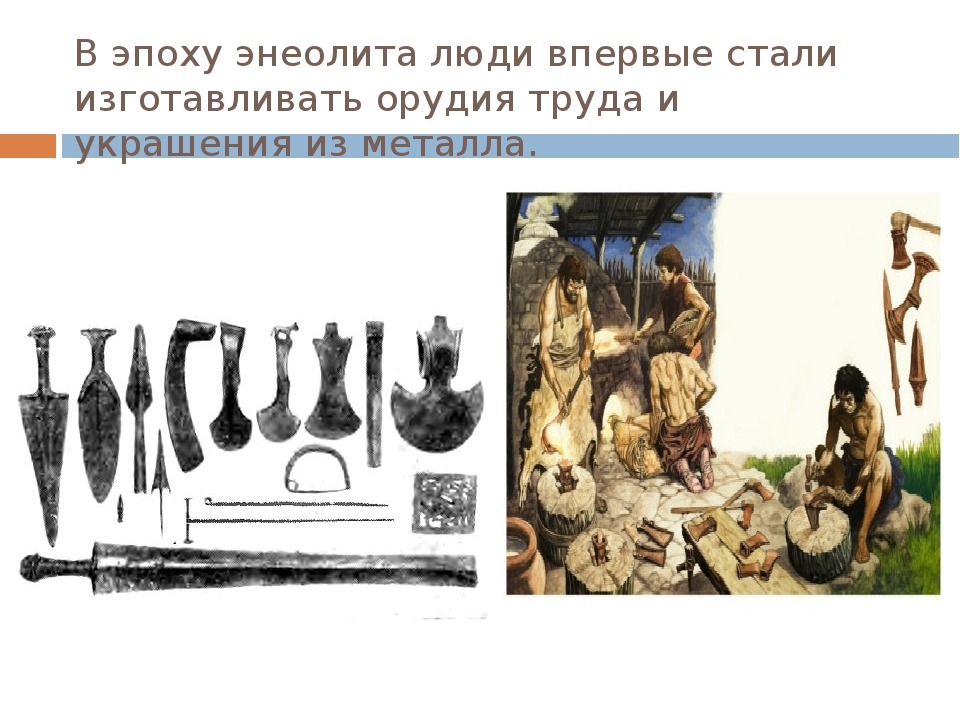 В эпоху энеолита люди впервые стали изготавливать орудия труда и украшения из...