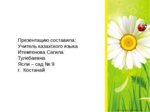 Презентацию составила: Учитель казахского языка Итемгенова Сагила Тулебаевна