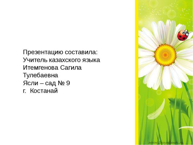 Презентацию составила: Учитель казахского языка Итемгенова Сагила Тулебаевна...