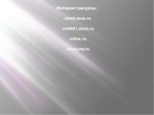 Интернет ресурсы: -zmsk.mos.ru -zmt001.ucoz.ru -infox.ru -otvoyna.ru