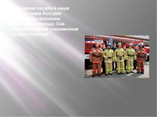 Пожарная служба в наши дни- это самая быстрая структура по оказанию экстренн