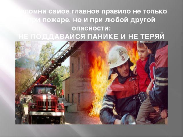 Запомни самое главное правило не только при пожаре, но и при любой другой опа...