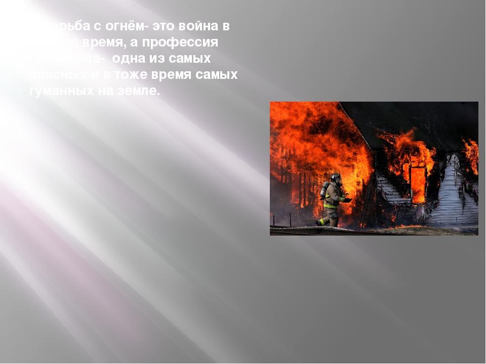 Борьба с огнём- это война в мирное время, а профессия огнеборца- одна из сам...