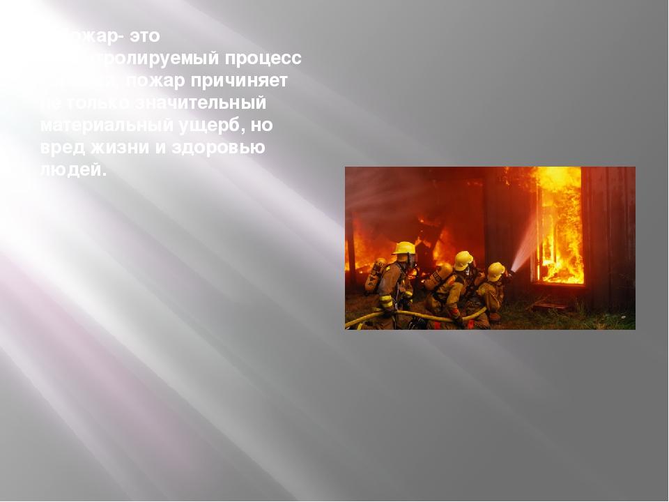 Пожар- это неконтролируемый процесс горения, пожар причиняет не только значи...