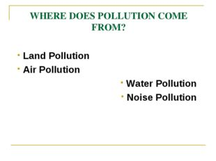 WHERE DOES POLLUTION COME FROM? Land Pollution Air Pollution Water Pollution