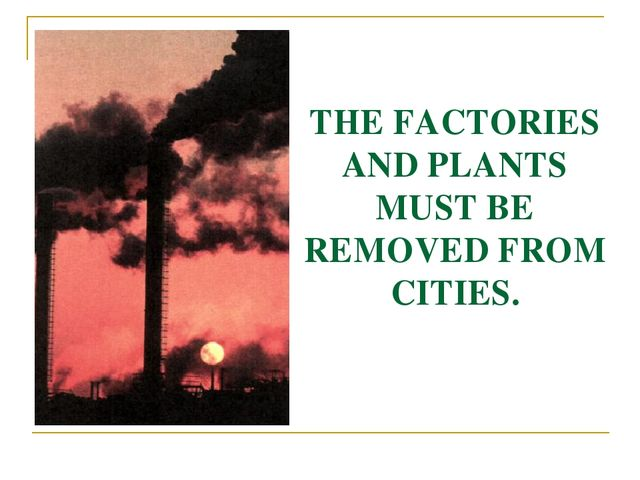 THE FACTORIES AND PLANTS MUST BE REMOVED FROM CITIES.