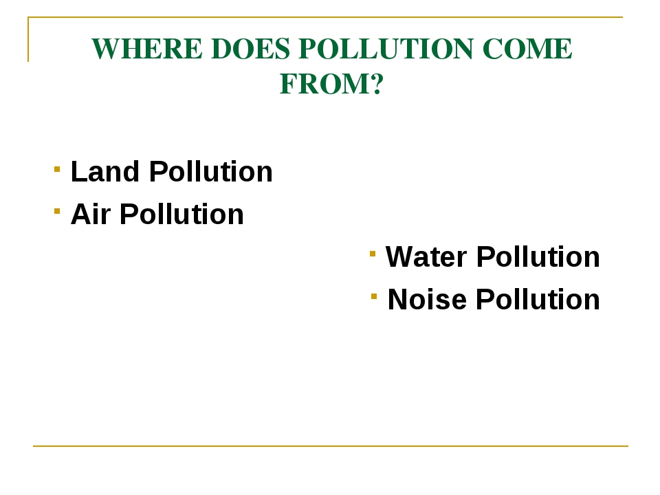 WHERE DOES POLLUTION COME FROM? Land Pollution Air Pollution Water Pollution...