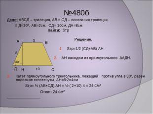 №480б Дано: АВСД – трапеция, АВ и СД – основания трапеции Д=30º, АВ=2см, СД=