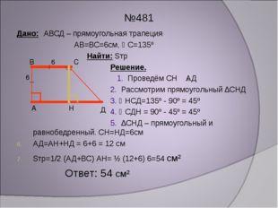№481 Дано: АВСД – прямоугольная трапеция АВ=ВС=6см, С=135º Найти: Sтр Решени