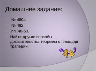 Домашнее задание: № 480а № 482 пп. 48-53. Найти другие способы доказательства
