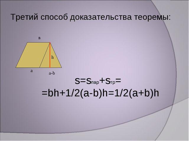 Третий способ доказательства теоремы: s=sпар+sтр= =bh+1/2(а-b)h=1/2(a+b)h а в...