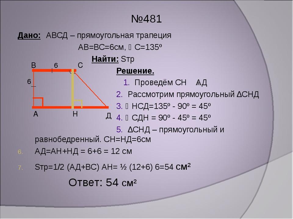 №481 Дано: АВСД – прямоугольная трапеция АВ=ВС=6см, С=135º Найти: Sтр Решени...
