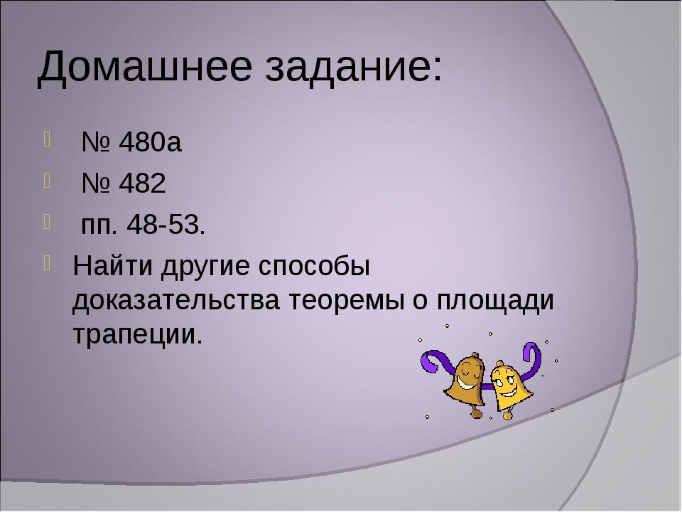 Домашнее задание: № 480а № 482 пп. 48-53. Найти другие способы доказательства...