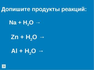 Na + H2O → Zn + H2O → Допишите продукты реакций: Al + H2O →