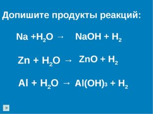 Na +H2O → Zn + H2O → Допишите продукты реакций: Al + H2O → NaOH + H2 ZnO + H2