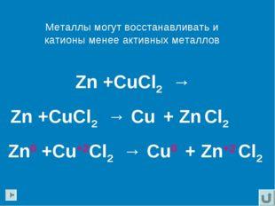 Металлы могут восстанавливать и катионы менее активных металлов Zn +CuCl2 → Z