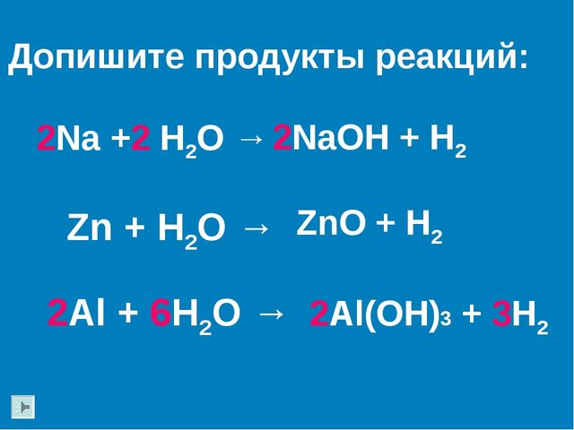 2Na +2 H2O → Zn + H2O → Допишите продукты реакций: 2Al + 6H2O → 2NaOH + H2 Zn...