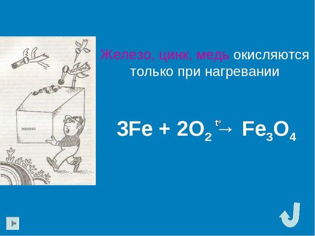 Железо, цинк, медь окисляются только при нагревании 3Fe + 2O2 → Fe3O4 to