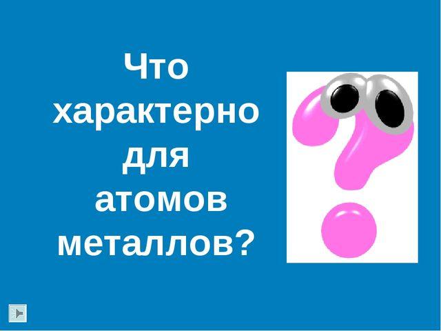 Что характерно для атомов металлов?