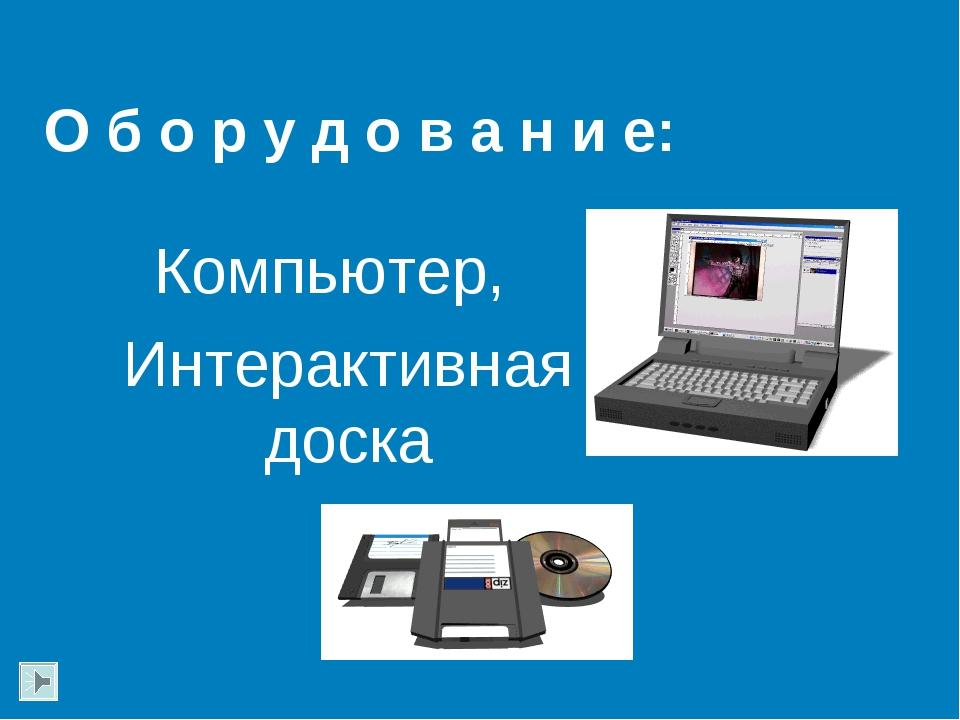О б о р у д о в а н и е: Компьютер, Интерактивная доска