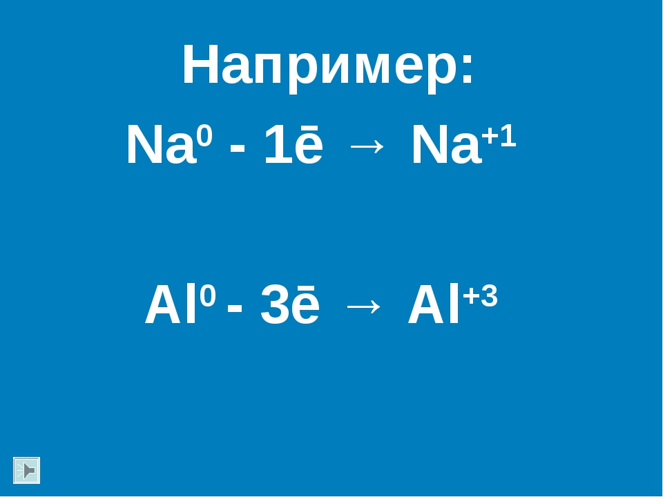 Например: Na0 - 1ē → Na+1 Al0 - 3ē → Al+3
