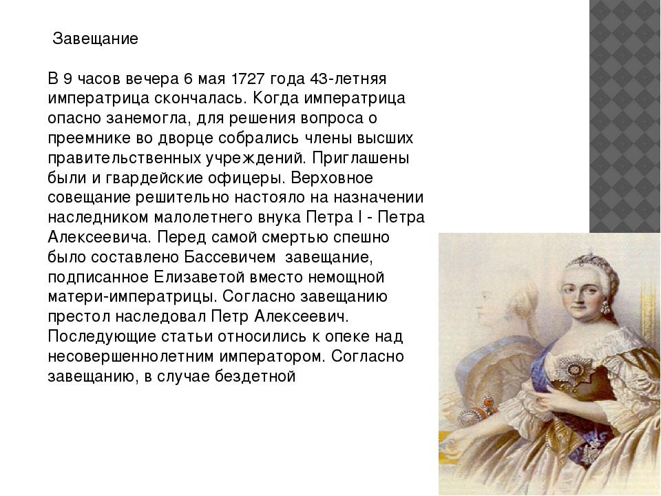 Завещание В 9 часов вечера 6 мая 1727 года 43-летняя императрица скончалась....