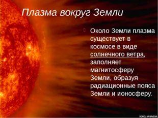 Плазма вокруг Земли Около Земли плазма существует в космосе в виде солнечного
