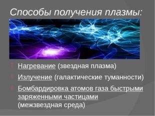 Способы получения плазмы: Нагревание (звездная плазма) Излучение (галактическ