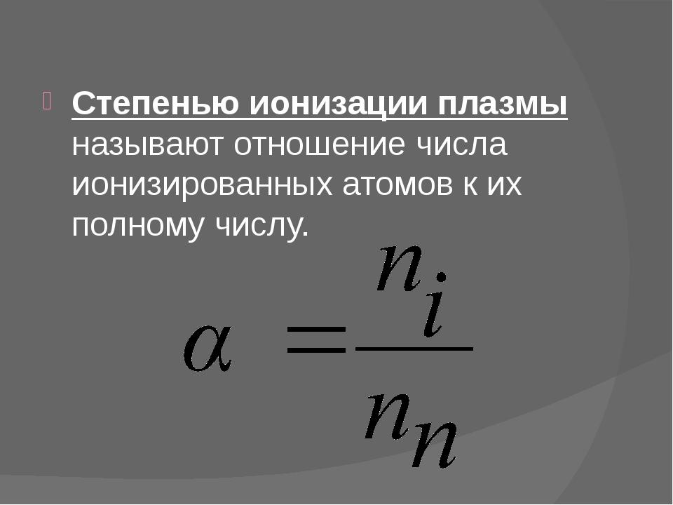 Степенью ионизации плазмы называют отношение числа ионизированных атомов к и...