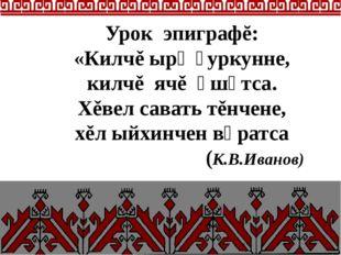 Урок эпиграфĕ: «Килчě ырӑ ҫуркунне, килчě ячě ӑшӑтса. Хěвел савать тěнчене, х