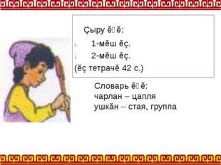 Çыру ĕҫĕ: 1-мĕш ĕç. 2-мĕш ĕç. (ĕç тетрачĕ 42 с.) Словарь ĕҫĕ: чарлан – цапля