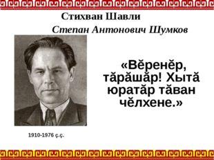 «Вĕренĕр, тăрăшăр! Хытă юратăр тăван чĕлхене.» 1910-1976 ç.ç. Стихван Шавли