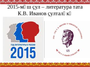 2015-мӗш çул – литература тата К.В. Иванов çулталӑкӗ