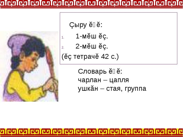 Çыру ĕҫĕ: 1-мĕш ĕç. 2-мĕш ĕç. (ĕç тетрачĕ 42 с.) Словарь ĕҫĕ: чарлан – цапля...