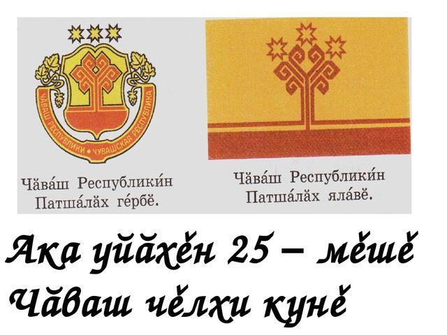 Ака уйăхěн 25 – мěшě Чăваш чěлхи кунě
