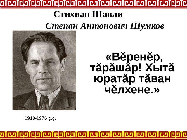 «Вĕренĕр, тăрăшăр! Хытă юратăр тăван чĕлхене.» 1910-1976 ç.ç. Стихван Шавли...