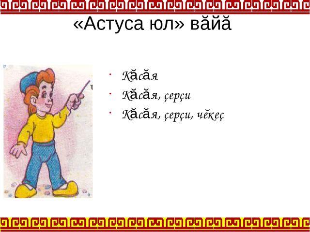 «Астуса юл» вăйă Кăсăя Кăсăя, çерçи Кăсăя, çерçи, чĕкеç