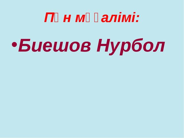 Пән мұғалімі: Биешов Нурбол